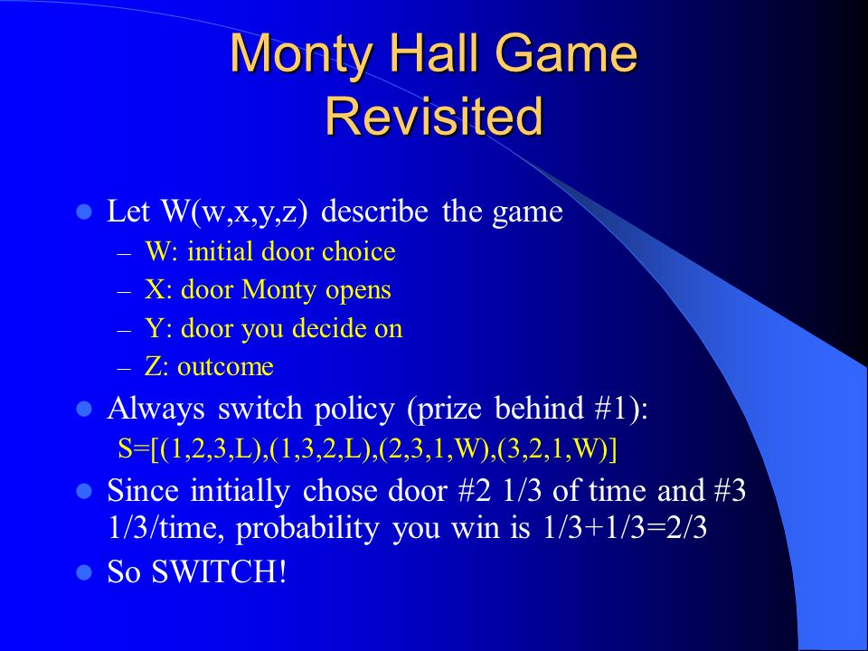 Monty Hall Game Revisited Let W(w,x,y,z) describe the game – W: initial door choice – X: door Monty opens – Y: door you decide on – Z: outcome Always switch policy (prize behind #1): S=[(1,2,3,L),(1,3,2,L),(2,3,1,W),(3,2,1,W)] Since initially chose door #2 1/3 of time and #3 1/3/time, probability you win is 1/3+1/3=2/3 So SWITCH!