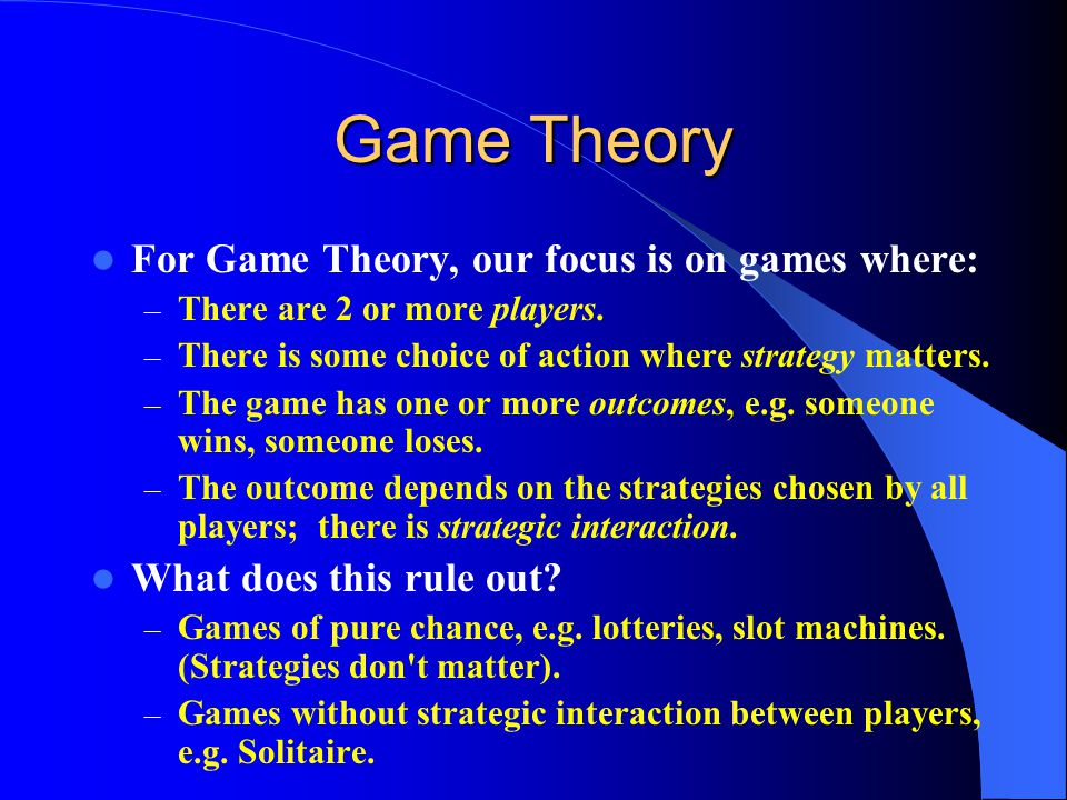 Game Theory For Game Theory, our focus is on games where: – There are 2 or more players.