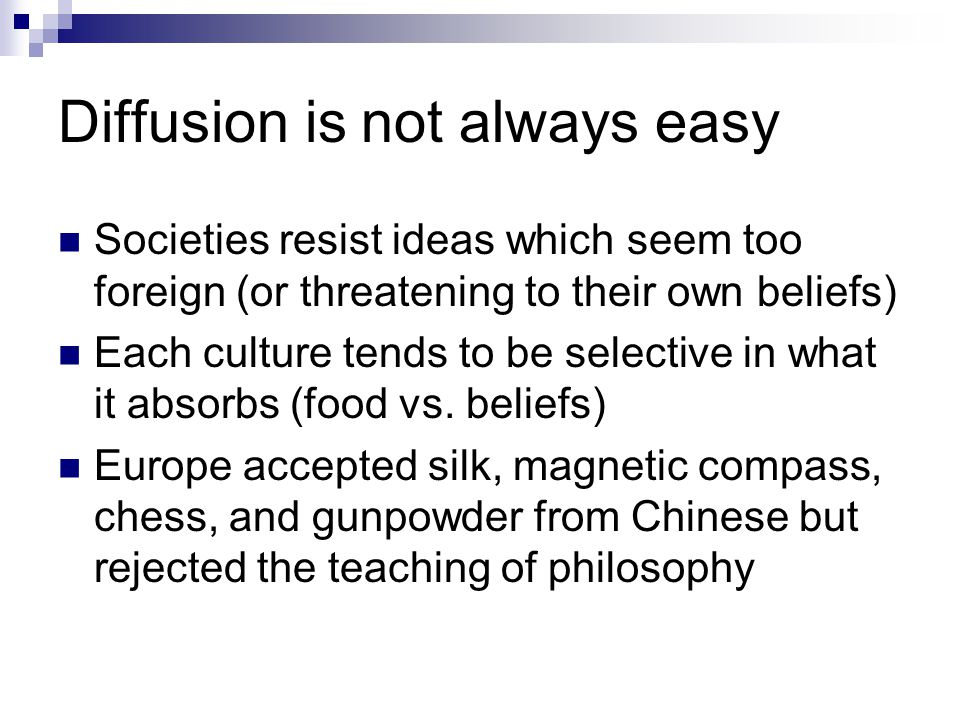 Diffusion is not always easy Societies resist ideas which seem too foreign (or threatening to their own beliefs) Each culture tends to be selective in