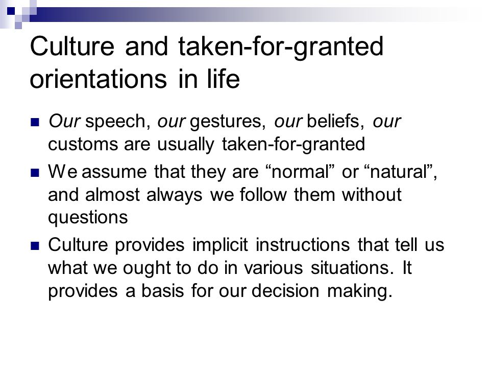 Culture and taken-for-granted orientations in life Our speech, our gestures, our beliefs, our customs are usually taken-for-granted We assume that the