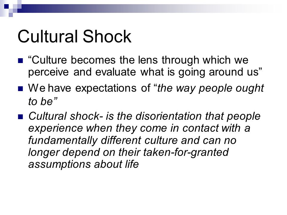 """Cultural Shock """"Culture becomes the lens through which we perceive and evaluate what is going around us"""" We have expectations of """"the way people ought"""
