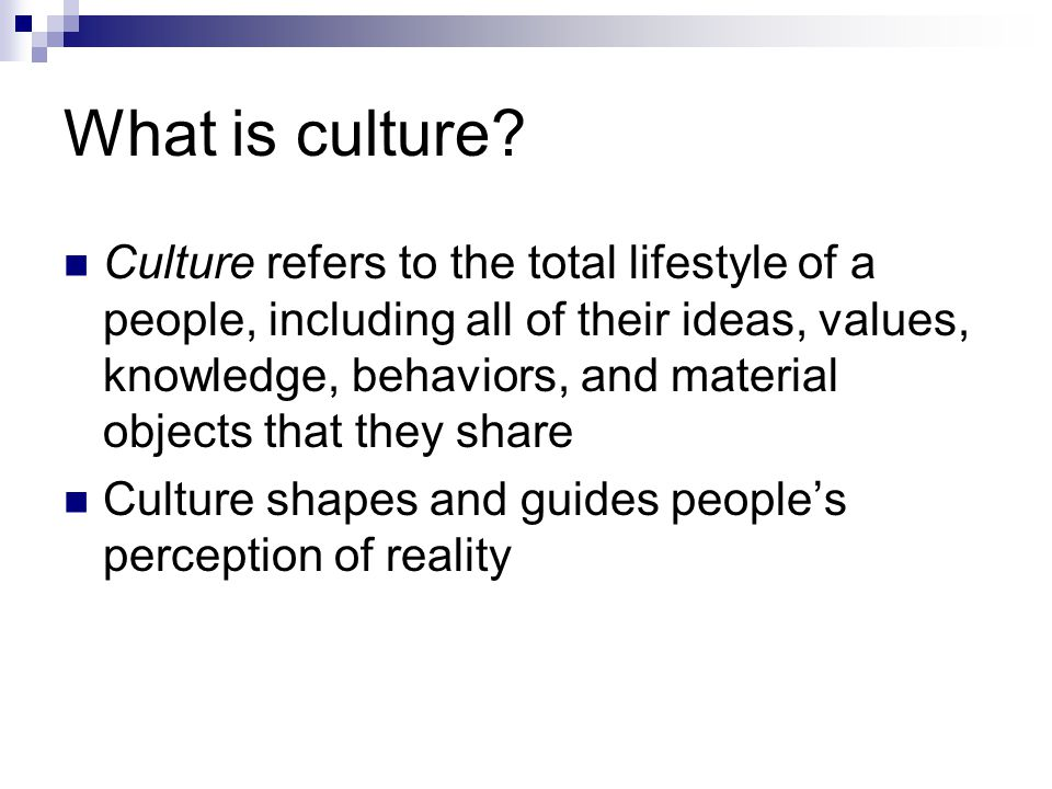What is culture? Culture refers to the total lifestyle of a people, including all of their ideas, values, knowledge, behaviors, and material objects t