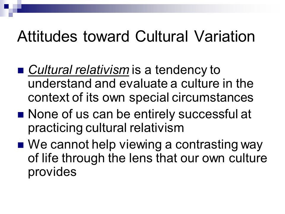 Attitudes toward Cultural Variation Cultural relativism is a tendency to understand and evaluate a culture in the context of its own special circumsta