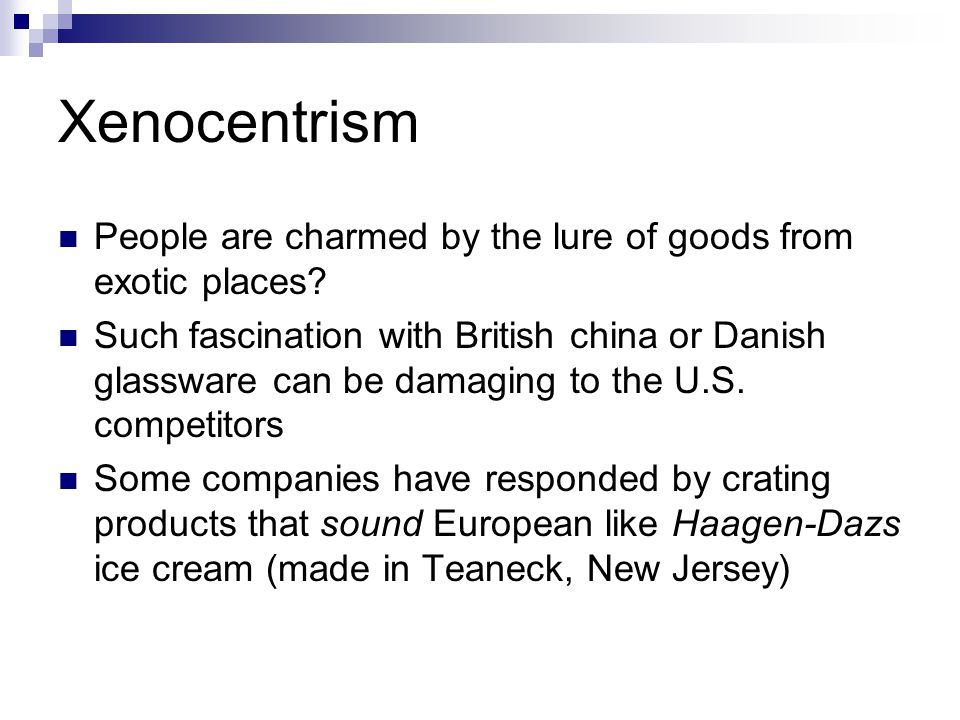 Xenocentrism People are charmed by the lure of goods from exotic places? Such fascination with British china or Danish glassware can be damaging to th