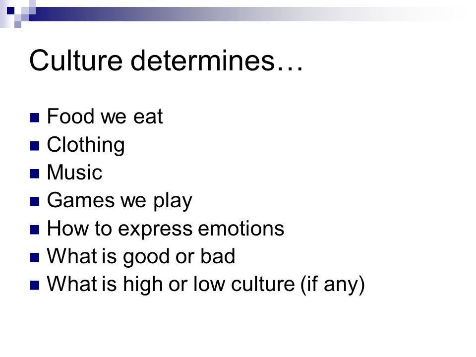 Culture determines… Food we eat Clothing Music Games we play How to express emotions What is good or bad What is high or low culture (if any)