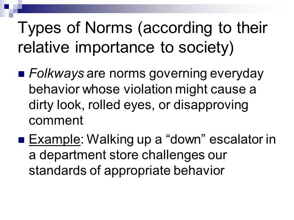 Types of Norms (according to their relative importance to society) Folkways are norms governing everyday behavior whose violation might cause a dirty