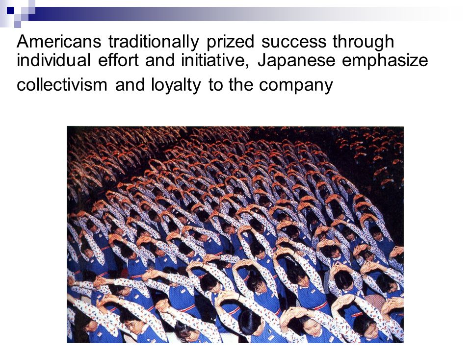 Americans traditionally prized success through individual effort and initiative, Japanese emphasize collectivism and loyalty to the company