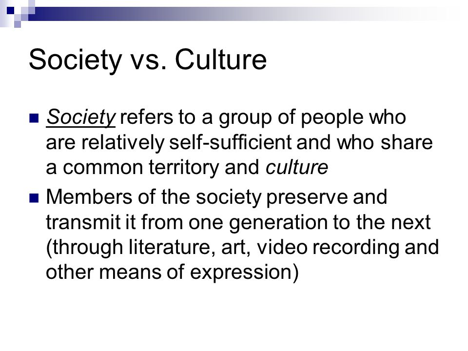Society vs. Culture Society refers to a group of people who are relatively self-sufficient and who share a common territory and culture Members of the