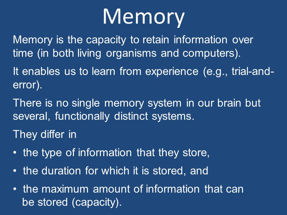 Memory is the capacity to retain information over time (in both living organisms and computers). It enables us to learn from experience (e.g., trial-a