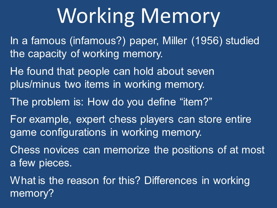 Working Memory In a famous (infamous?) paper, Miller (1956) studied the capacity of working memory. He found that people can hold about seven plus/min