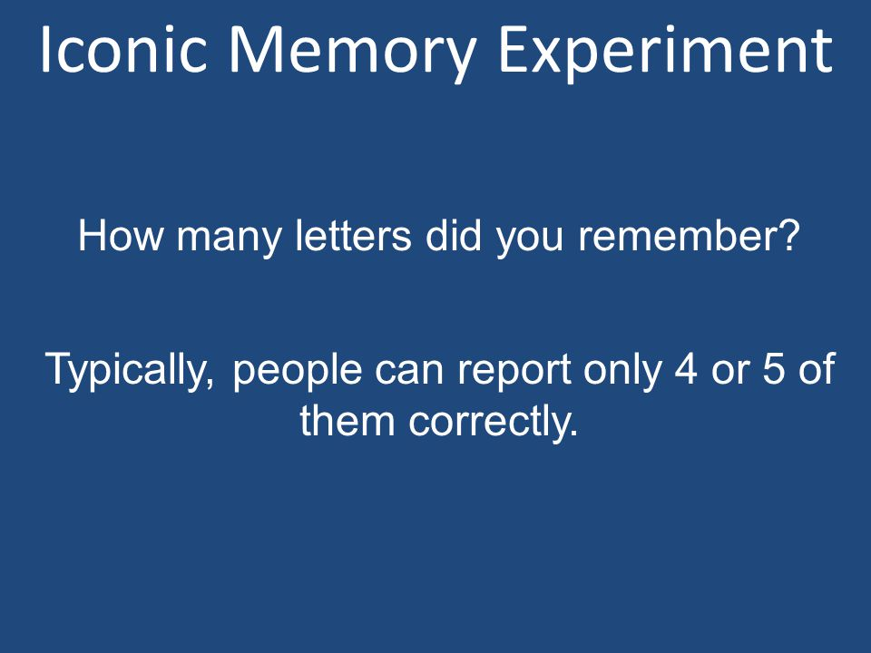 How many letters did you remember? Typically, people can report only 4 or 5 of them correctly.