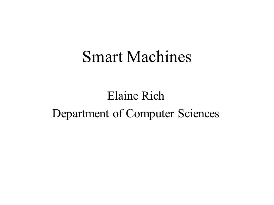 Smart Machines Elaine Rich Department of Computer Sciences
