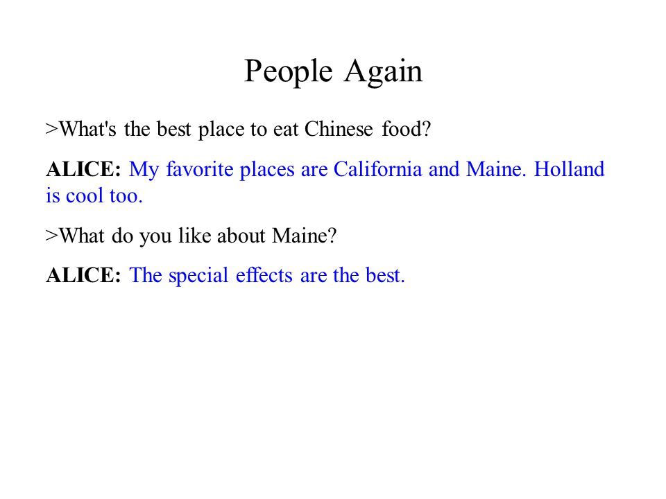People Again >What's the best place to eat Chinese food? ALICE: My favorite places are California and Maine. Holland is cool too. >What do you like ab