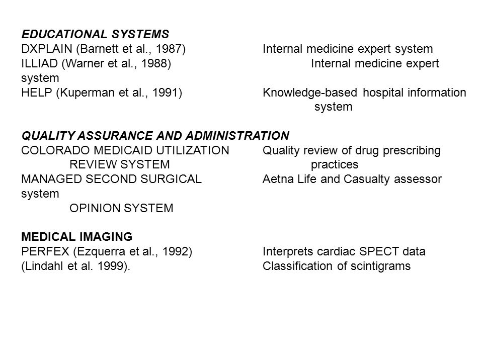 EDUCATIONAL SYSTEMS DXPLAIN (Barnett et al., 1987)Internal medicine expert system ILLIAD (Warner et al., 1988)Internal medicine expert system HELP (Kuperman et al., 1991)Knowledge-based hospital information system QUALITY ASSURANCE AND ADMINISTRATION COLORADO MEDICAID UTILIZATION Quality review of drug prescribing REVIEW SYSTEM practices MANAGED SECOND SURGICAL Aetna Life and Casualty assessor system OPINION SYSTEM MEDICAL IMAGING PERFEX (Ezquerra et al., 1992)Interprets cardiac SPECT data (Lindahl et al.