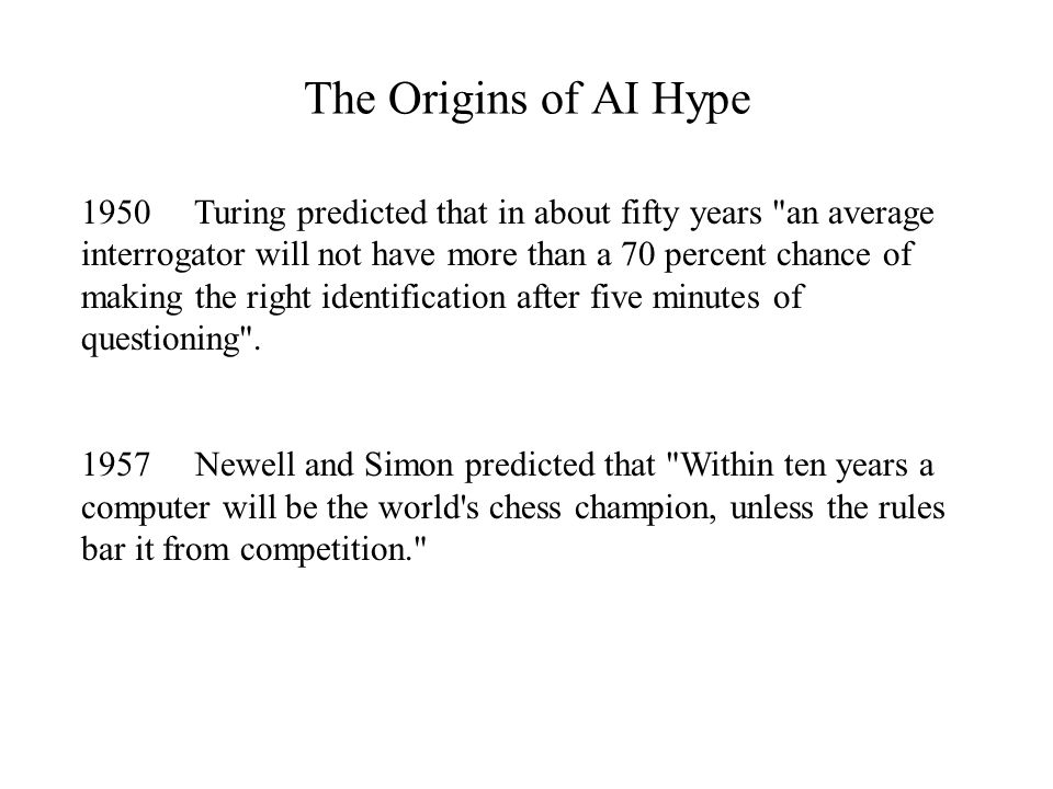 The Origins of AI Hype 1950 Turing predicted that in about fifty years an average interrogator will not have more than a 70 percent chance of making the right identification after five minutes of questioning .