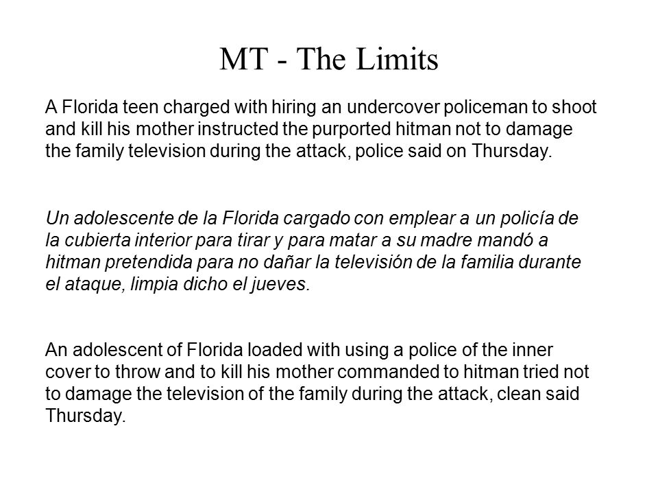 MT - The Limits A Florida teen charged with hiring an undercover policeman to shoot and kill his mother instructed the purported hitman not to damage the family television during the attack, police said on Thursday.