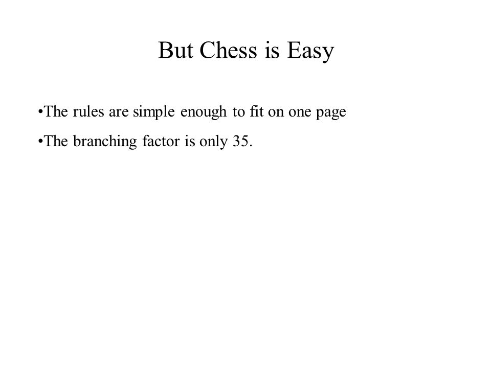But Chess is Easy The rules are simple enough to fit on one page The branching factor is only 35.