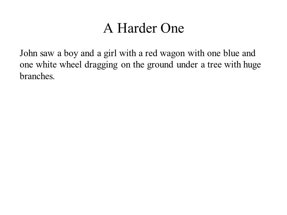 A Harder One John saw a boy and a girl with a red wagon with one blue and one white wheel dragging on the ground under a tree with huge branches.