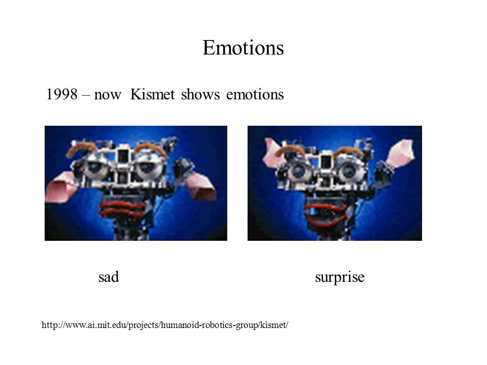 Emotions 1998 – now Kismet shows emotions sad surprise http://www.ai.mit.edu/projects/humanoid-robotics-group/kismet/