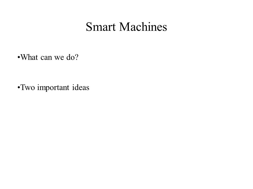 Smart Machines What can we do? Two important ideas