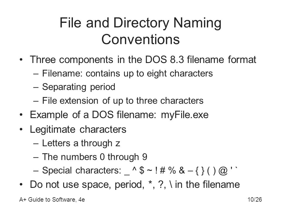 A+ Guide to Software, 4e File and Directory Naming Conventions Three components in the DOS 8.3 filename format –Filename: contains up to eight characters –Separating period –File extension of up to three characters Example of a DOS filename: myFile.exe Legitimate characters –Letters a through z –The numbers 0 through 9 –Special characters: _ ^ $ ~ .