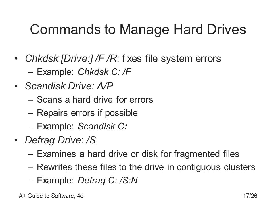A+ Guide to Software, 4e Commands to Manage Hard Drives Chkdsk [Drive:] /F /R: fixes file system errors –Example: Chkdsk C: /F Scandisk Drive: A/P –Scans a hard drive for errors –Repairs errors if possible –Example: Scandisk C: Defrag Drive: /S –Examines a hard drive or disk for fragmented files –Rewrites these files to the drive in contiguous clusters –Example: Defrag C: /S:N 17/26