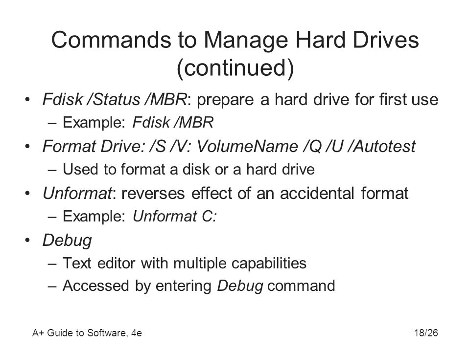A+ Guide to Software, 4e Commands to Manage Hard Drives (continued) Fdisk /Status /MBR: prepare a hard drive for first use –Example: Fdisk /MBR Format Drive: /S /V: VolumeName /Q /U /Autotest –Used to format a disk or a hard drive Unformat: reverses effect of an accidental format –Example: Unformat C: Debug –Text editor with multiple capabilities –Accessed by entering Debug command 18/26