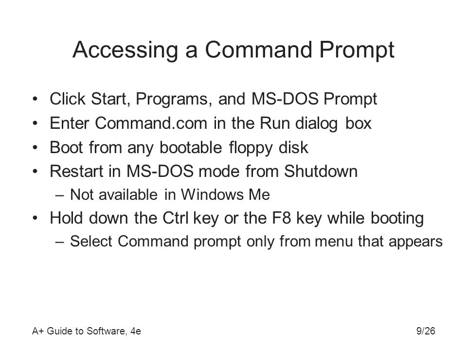 A+ Guide to Software, 4e Accessing a Command Prompt Click Start, Programs, and MS-DOS Prompt Enter Command.com in the Run dialog box Boot from any bootable floppy disk Restart in MS-DOS mode from Shutdown –Not available in Windows Me Hold down the Ctrl key or the F8 key while booting –Select Command prompt only from menu that appears 9/26