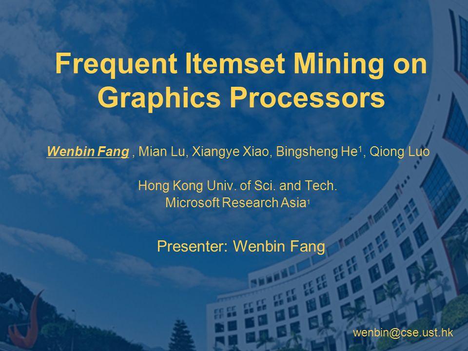 wenbin@cse.ust.hk Frequent Itemset Mining on Graphics Processors Wenbin Fang, Mian Lu, Xiangye Xiao, Bingsheng He 1, Qiong Luo Hong Kong Univ.