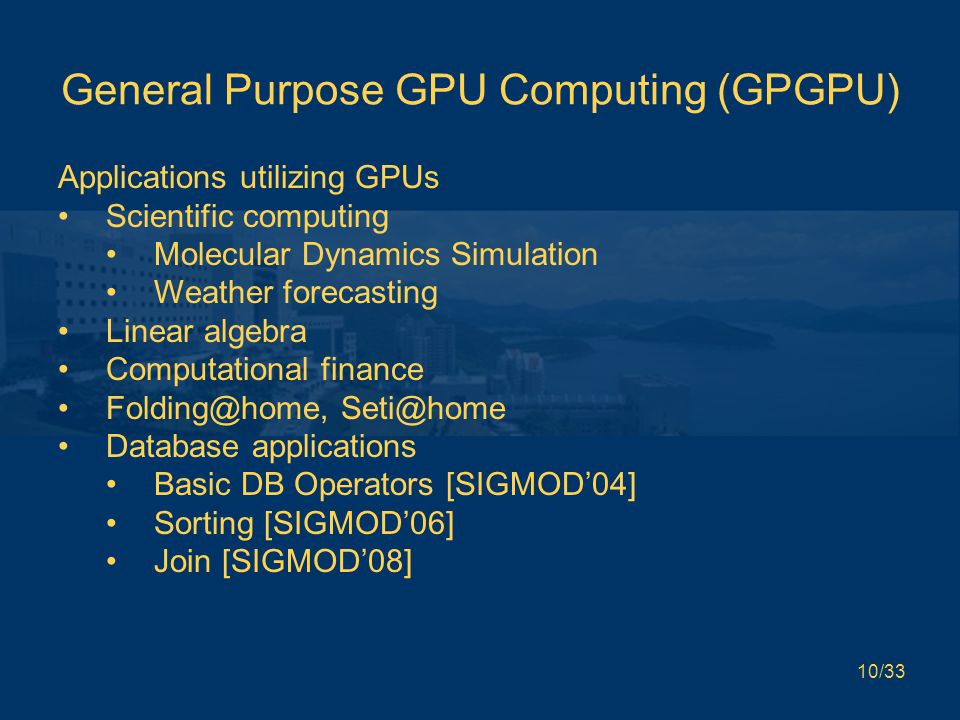 10/33 General Purpose GPU Computing (GPGPU) Applications utilizing GPUs Scientific computing Molecular Dynamics Simulation Weather forecasting Linear algebra Computational finance Folding@home, Seti@home Database applications Basic DB Operators [SIGMOD'04] Sorting [SIGMOD'06] Join [SIGMOD'08]