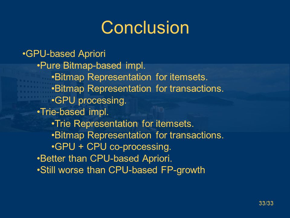 33/33 Conclusion GPU-based Apriori Pure Bitmap-based impl. Bitmap Representation for itemsets. Bitmap Representation for transactions. GPU processing.