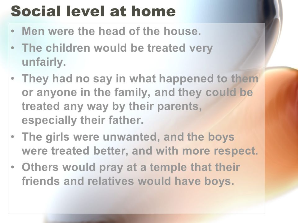 Social level at home Men were the head of the house. The children would be treated very unfairly. They had no say in what happened to them or anyone i