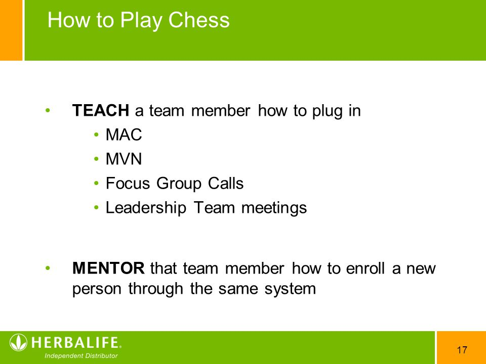 17 How to Play Chess TEACH a team member how to plug in MAC MVN Focus Group Calls Leadership Team meetings MENTOR that team member how to enroll a new person through the same system