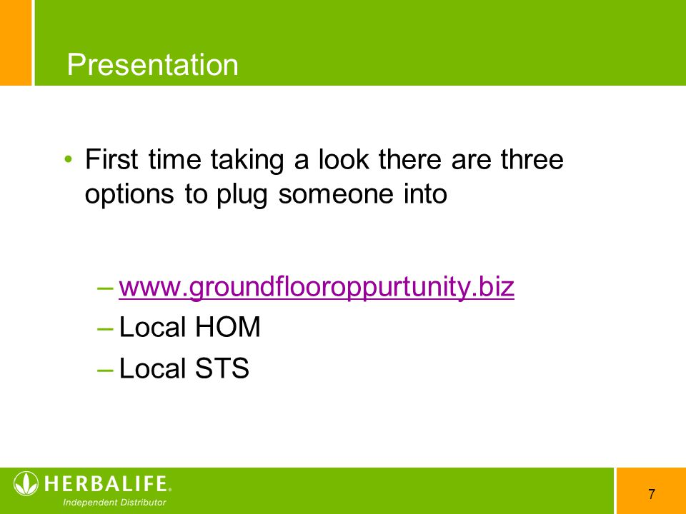 7 Presentation First time taking a look there are three options to plug someone into –www.groundflooroppurtunity.bizwww.groundflooroppurtunity.biz –Local HOM –Local STS