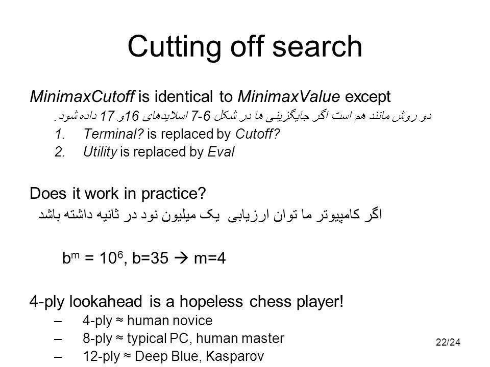 2224/ Cutting off search MinimaxCutoff is identical to MinimaxValue except دو روش مانند هم است اگر جایگزینی ها در شکل 6-7 اسلایدهای 16و 17 داده شود. 1