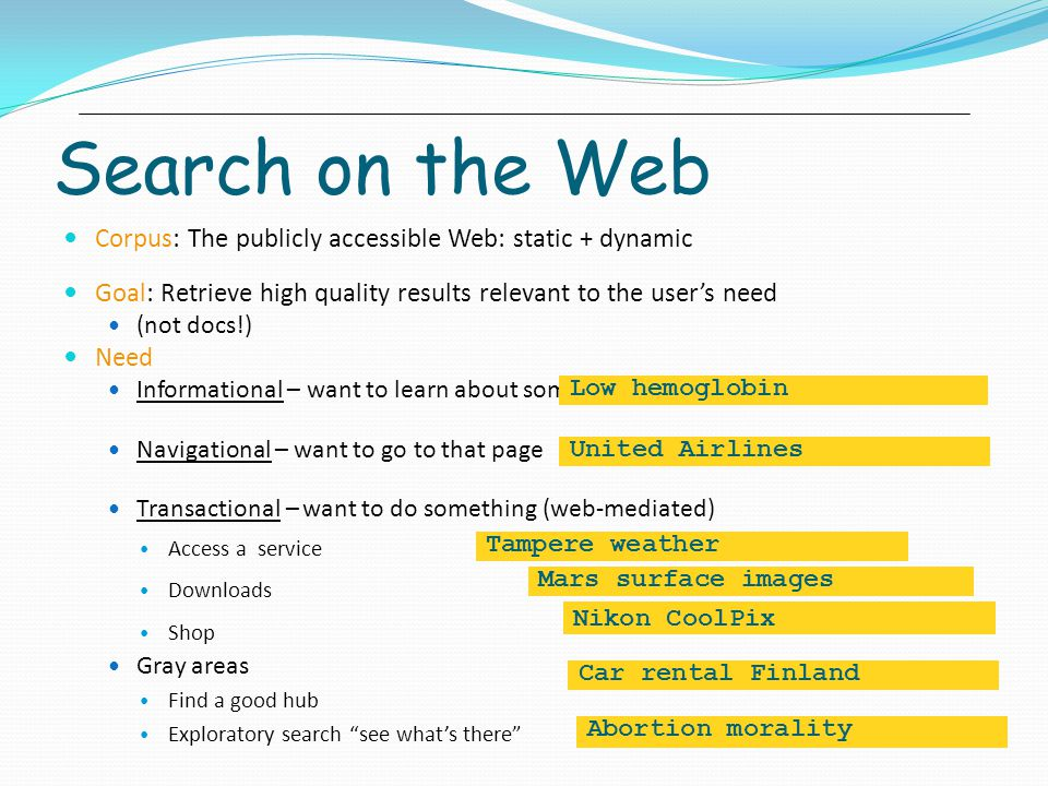 Search on the Web Corpus: The publicly accessible Web: static + dynamic Goal: Retrieve high quality results relevant to the user's need (not docs!) Need Informational – want to learn about something Navigational – want to go to that page Transactional – want to do something (web-mediated) Access a service Downloads Shop Gray areas Find a good hub Exploratory search see what's there Low hemoglobin United Airlines Tampere weather Mars surface images Nikon CoolPix Car rental Finland Abortion morality