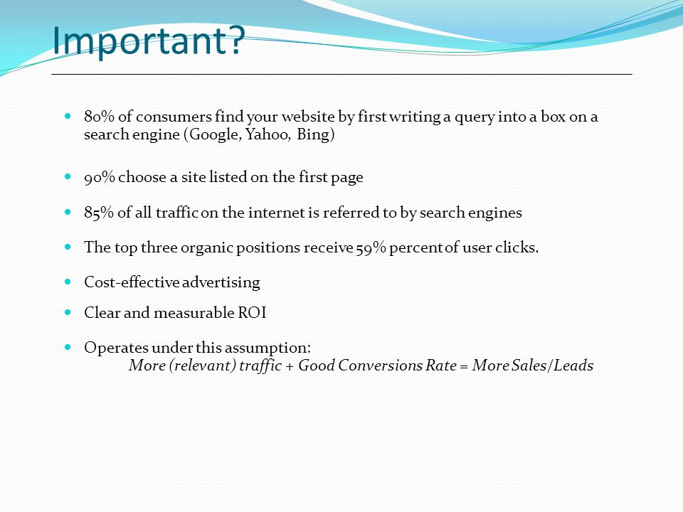 Important? 80% of consumers find your website by first writing a query into a box on a search engine (Google, Yahoo, Bing) 90% choose a site listed on