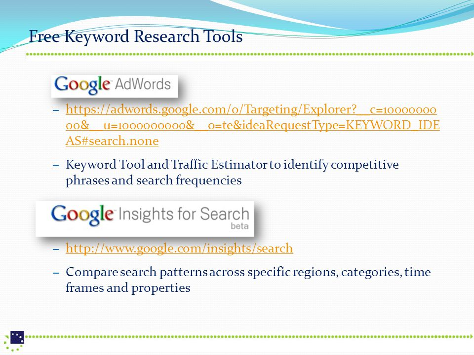 Free Keyword Research Tools – https://adwords.google.com/o/Targeting/Explorer?__c=10000000 00&__u=1000000000&__o=te&ideaRequestType=KEYWORD_IDE AS#search.none https://adwords.google.com/o/Targeting/Explorer?__c=10000000 00&__u=1000000000&__o=te&ideaRequestType=KEYWORD_IDE AS#search.none – Keyword Tool and Traffic Estimator to identify competitive phrases and search frequencies – http://www.google.com/insights/search http://www.google.com/insights/search – Compare search patterns across specific regions, categories, time frames and properties