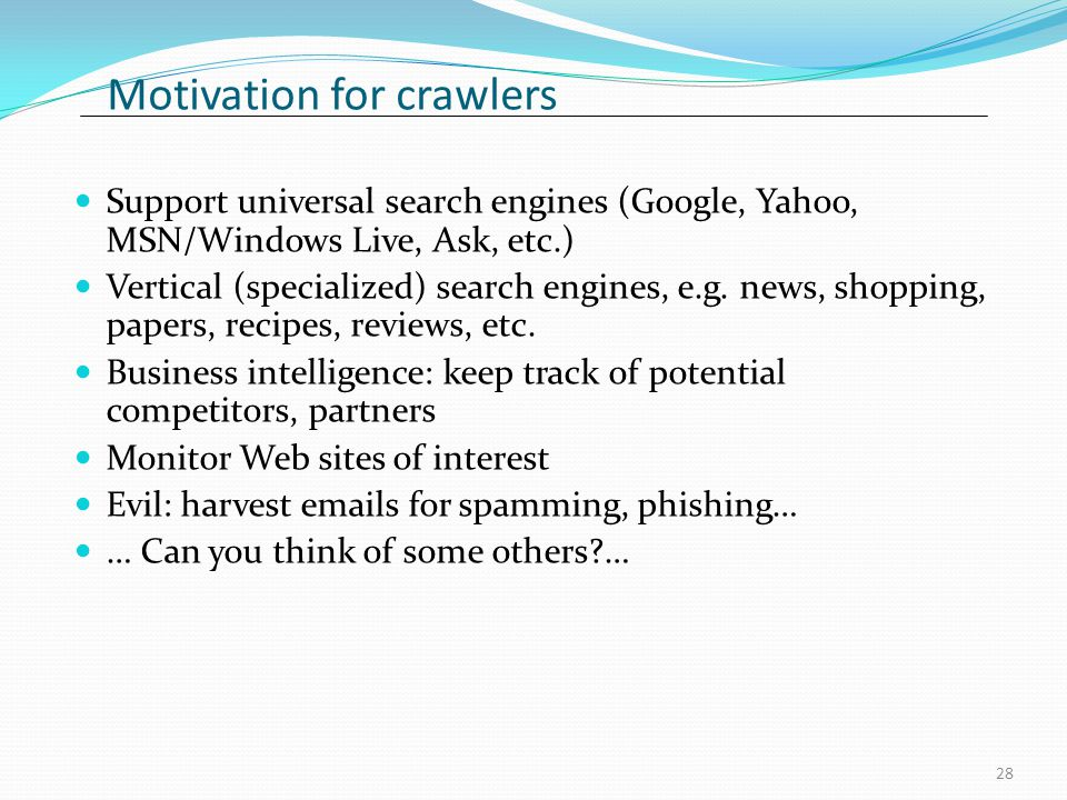 Motivation for crawlers Support universal search engines (Google, Yahoo, MSN/Windows Live, Ask, etc.) Vertical (specialized) search engines, e.g.