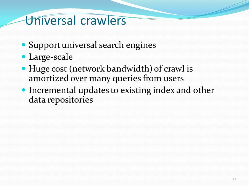 Universal crawlers Support universal search engines Large-scale Huge cost (network bandwidth) of crawl is amortized over many queries from users Incremental updates to existing index and other data repositories 33