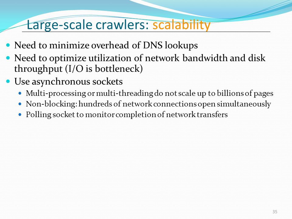 Large-scale crawlers: scalability Need to minimize overhead of DNS lookups Need to optimize utilization of network bandwidth and disk throughput (I/O is bottleneck) Use asynchronous sockets Multi-processing or multi-threading do not scale up to billions of pages Non-blocking: hundreds of network connections open simultaneously Polling socket to monitor completion of network transfers 35