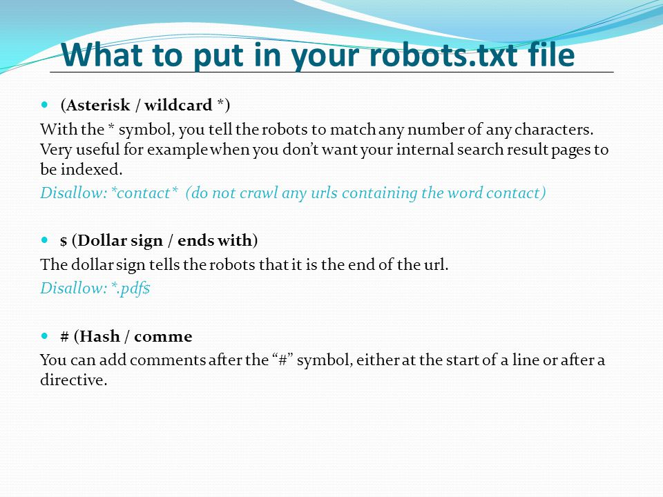 What to put in your robots.txt file (Asterisk / wildcard *) With the * symbol, you tell the robots to match any number of any characters.