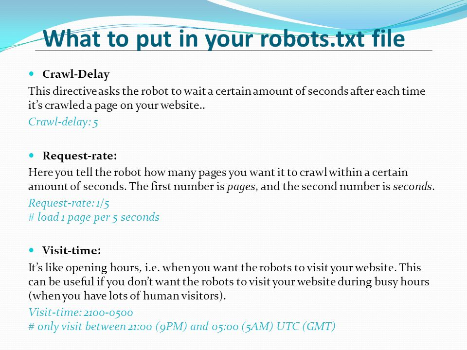 What to put in your robots.txt file Crawl-Delay This directive asks the robot to wait a certain amount of seconds after each time it's crawled a page on your website..