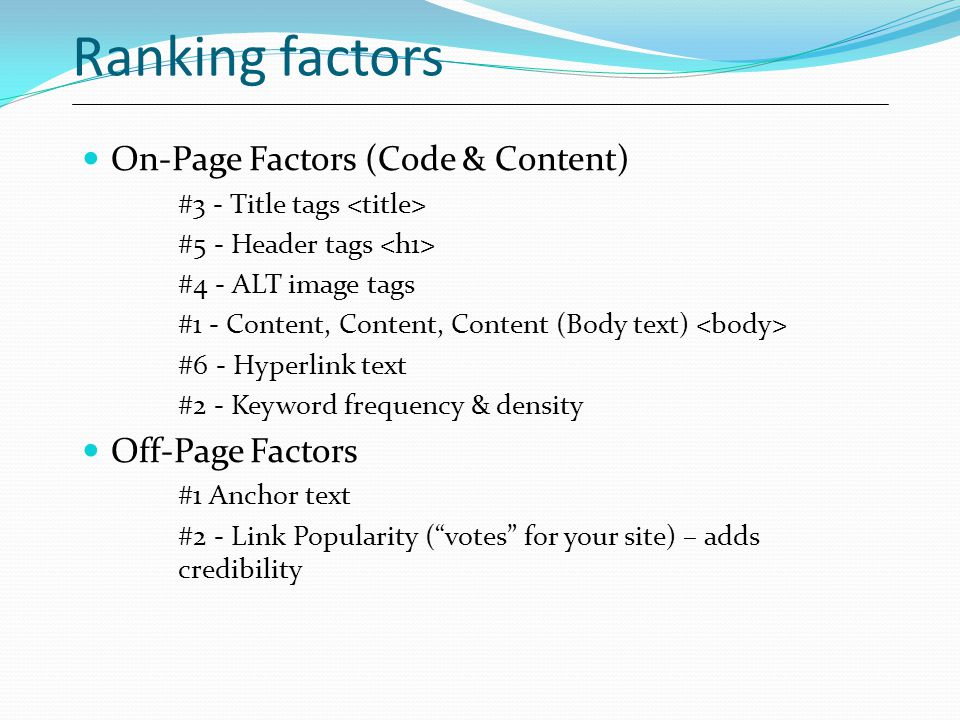 Ranking factors On-Page Factors (Code & Content) #3 - Title tags #5 - Header tags #4 - ALT image tags #1 - Content, Content, Content (Body text) #6 - Hyperlink text #2 - Keyword frequency & density Off-Page Factors #1 Anchor text #2 - Link Popularity ( votes for your site) – adds credibility
