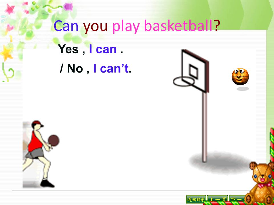 Can you play basketball? Yes, I can. / No, I can't.