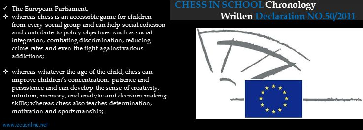 CHESS IN SCHOOL Chronology Written Declaration NO.50/2011 The European Parliament,  whereas chess is an accessible game for children from every social group and can help social cohesion and contribute to policy objectives such as social integration, combating discrimination, reducing crime rates and even the fight against various addictions;  whereas whatever the age of the child, chess can improve children's concentration, patience and persistence and can develop the sense of creativity, intuition, memory, and analytic and decision-making skills; whereas chess also teaches determination, motivation and sportsmanship; www.ecuonline.net