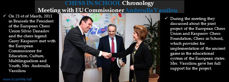 CHESS IN SCHOOL Chronology Meeting with EU Commissioner Androulla Vassilou On 21-st of March, 2011 in Brussels the President of the European Chess Union Silvio Danailov and the chess legend Garry Kasparov met with the European Commissioner for Education, Culture, Multilingualism and Youth, Mrs.