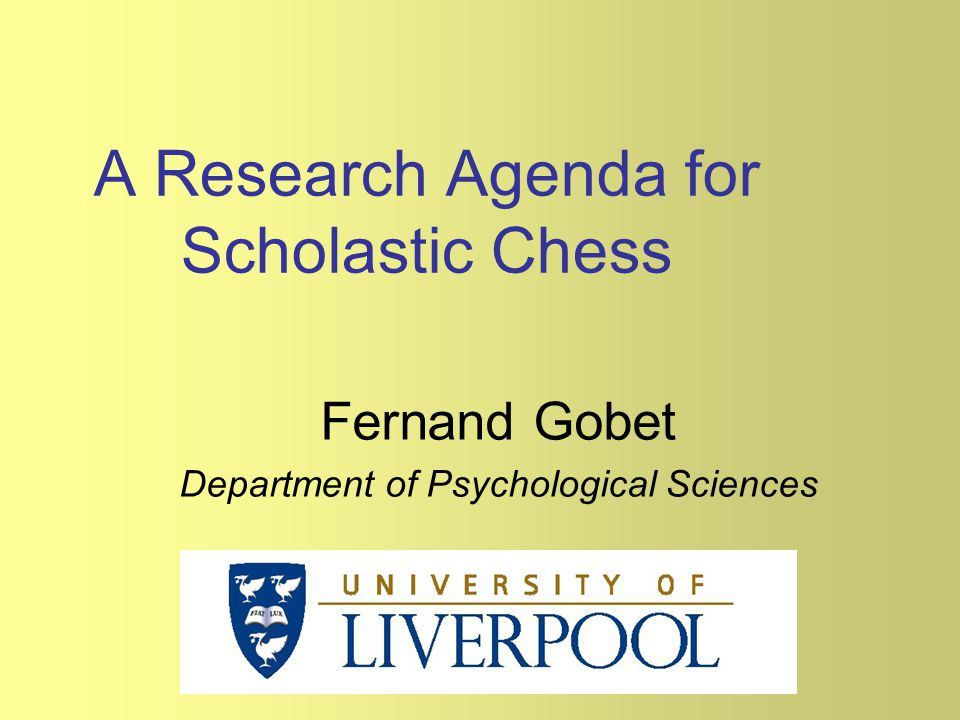 A Research Agenda for Scholastic Chess Fernand Gobet Department of Psychological Sciences