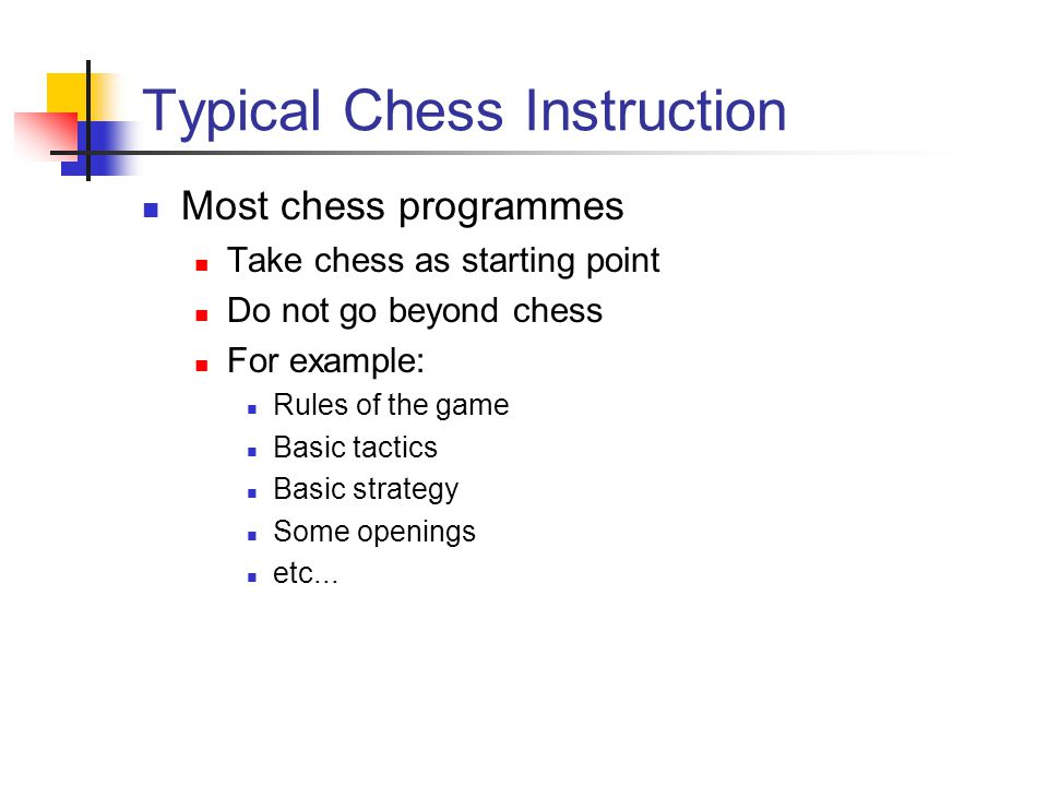 Typical Chess Instruction Most chess programmes Take chess as starting point Do not go beyond chess For example: Rules of the game Basic tactics Basic