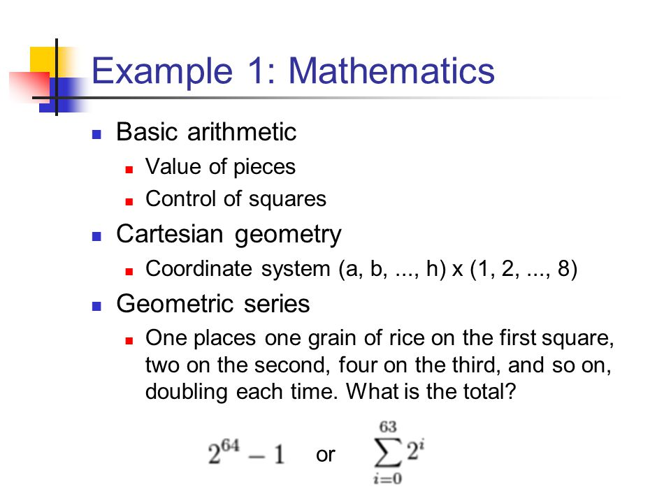 Example 1: Mathematics Basic arithmetic Value of pieces Control of squares Cartesian geometry Coordinate system (a, b,..., h) x (1, 2,..., 8) Geometri